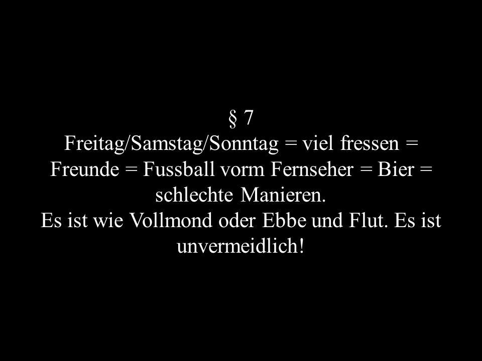 § 7 Freitag/Samstag/Sonntag = viel fressen = Freunde = Fussball vorm Fernseher = Bier = schlechte Manieren.