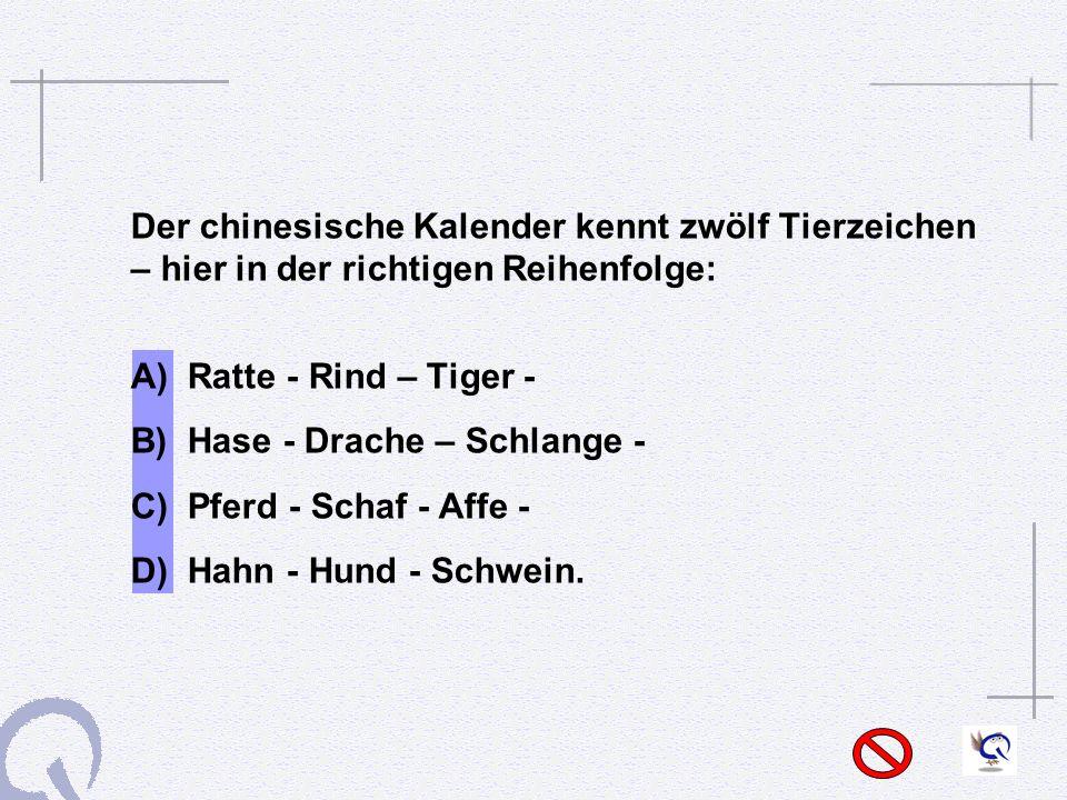 Der chinesische Kalender kennt zwölf Tierzeichen – hier in der richtigen Reihenfolge: A) Ratte - Rind – Tiger - B) Hase - Drache – Schlange - C) Pferd - Schaf - Affe - D) Hahn - Hund - Schwein.