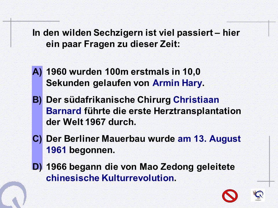 In den wilden Sechzigern ist viel passiert – hier ein paar Fragen zu dieser Zeit: A) 1960 wurden 100m erstmals in 10,0 Sekunden gelaufen von Armin Hary.