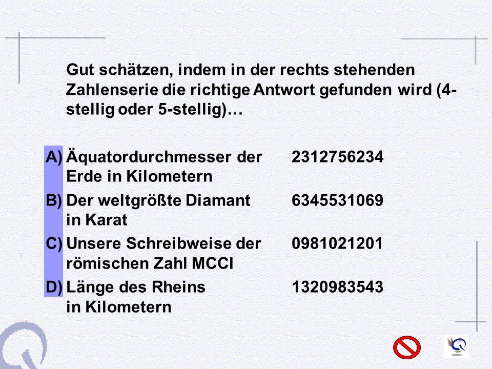 Gut schätzen, indem in der rechts stehenden Zahlenserie die richtige Antwort gefunden wird (4- stellig oder 5-stellig)… A) Äquatordurchmesser der 2312756234 Erde in Kilometern B) Der weltgrößte Diamant6345531069 in Karat C) Unsere Schreibweise der0981021201 römischen Zahl MCCI D) Länge des Rheins 1320983543 in Kilometern