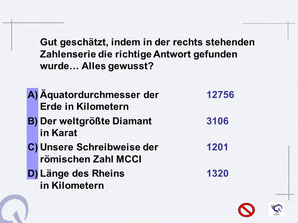 Gut geschätzt, indem in der rechts stehenden Zahlenserie die richtige Antwort gefunden wurde… Alles gewusst.