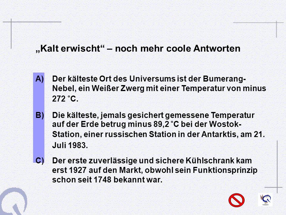 Kalt erwischt – noch mehr coole Antworten A) Der kälteste Ort des Universums ist der Bumerang- Nebel, ein Weißer Zwerg mit einer Temperatur von minus 272 °C.
