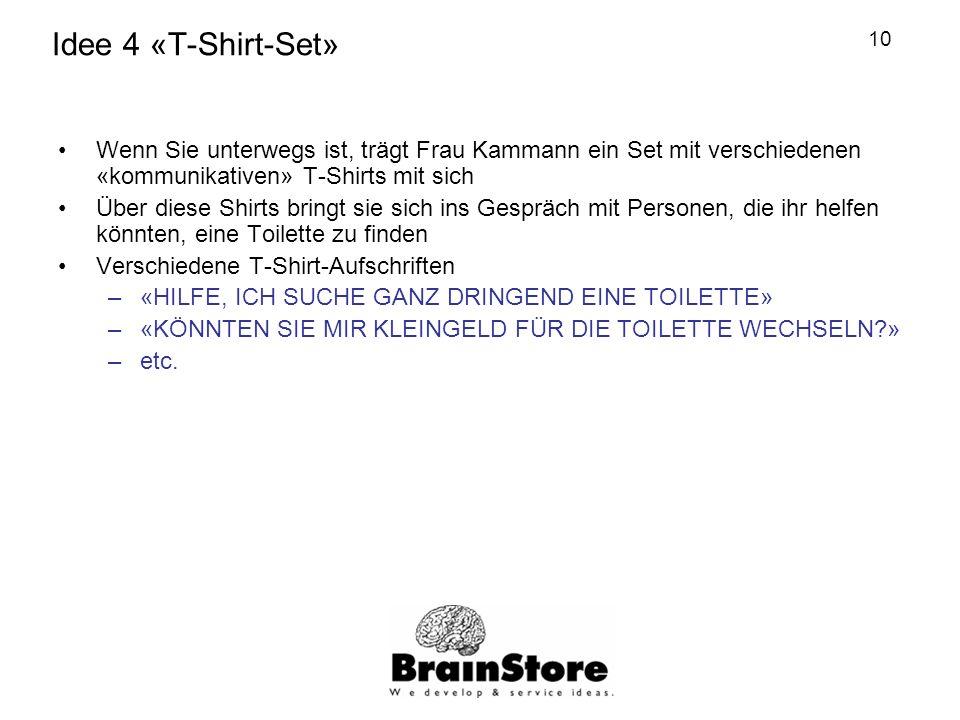 10 Idee 4 «T-Shirt-Set» Wenn Sie unterwegs ist, trägt Frau Kammann ein Set mit verschiedenen «kommunikativen» T-Shirts mit sich Über diese Shirts bringt sie sich ins Gespräch mit Personen, die ihr helfen könnten, eine Toilette zu finden Verschiedene T-Shirt-Aufschriften –«HILFE, ICH SUCHE GANZ DRINGEND EINE TOILETTE» –«KÖNNTEN SIE MIR KLEINGELD FÜR DIE TOILETTE WECHSELN » –etc.