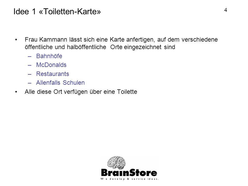 4 Idee 1 «Toiletten-Karte» Frau Kammann lässt sich eine Karte anfertigen, auf dem verschiedene öffentliche und halböffentliche Orte eingezeichnet sind –Bahnhöfe –McDonalds –Restaurants –Allenfalls Schulen Alle diese Ort verfügen über eine Toilette