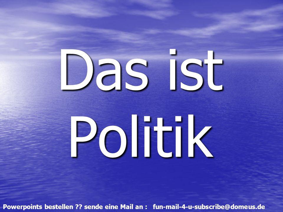 Powerpoints bestellen sende eine Mail an : fun-mail-4-u-subscribe@domeus.de Das ist Politik