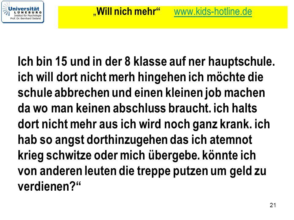 21 Will nich mehr www.kids-hotline.de www.kids-hotline.de Ich bin 15 und in der 8 klasse auf ner hauptschule. ich will dort nicht merh hingehen ich mö