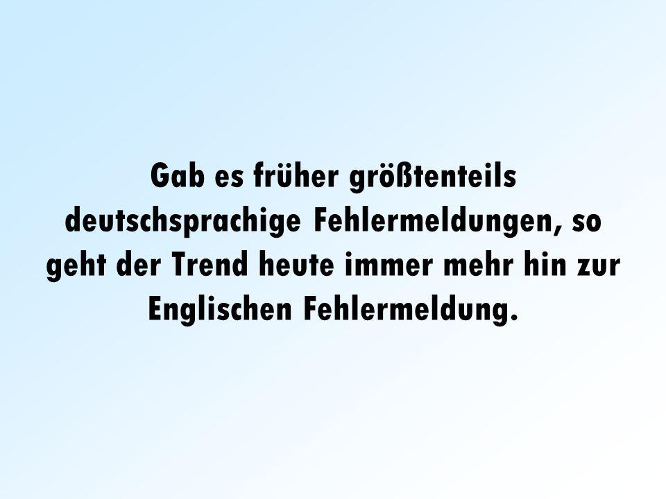 Gab es früher größtenteils deutschsprachige Fehlermeldungen, so geht der Trend heute immer mehr hin zur Englischen Fehlermeldung.