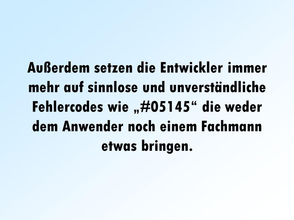 Außerdem setzen die Entwickler immer mehr auf sinnlose und unverständliche Fehlercodes wie #05145 die weder dem Anwender noch einem Fachmann etwas bringen.