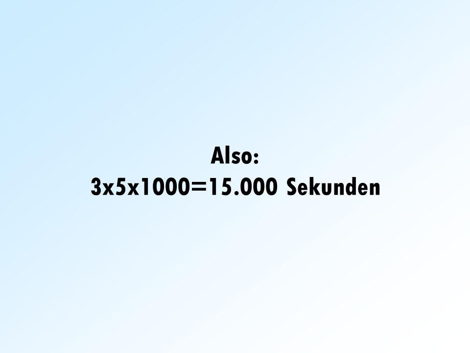 Also: 3x5x1000=15.000 Sekunden