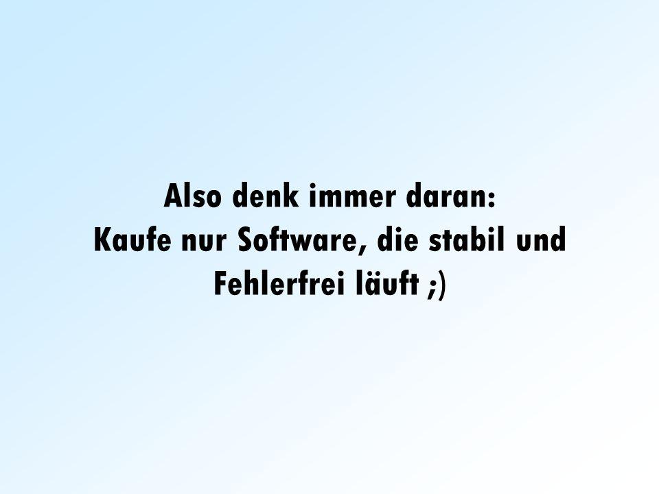 Also denk immer daran: Kaufe nur Software, die stabil und Fehlerfrei läuft ;)