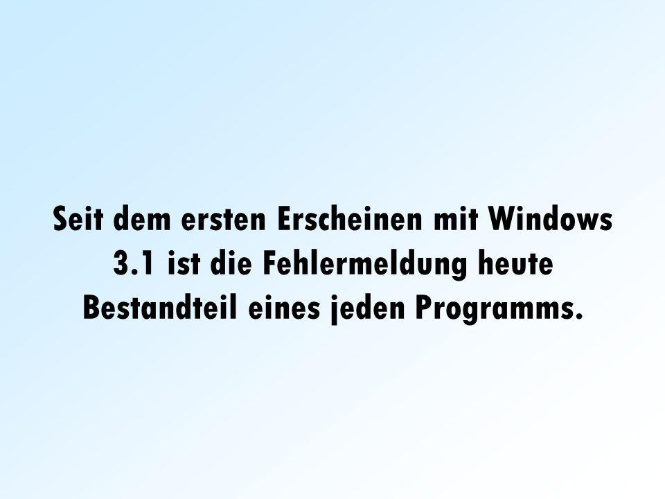 Seit dem ersten Erscheinen mit Windows 3.1 ist die Fehlermeldung heute Bestandteil eines jeden Programms.