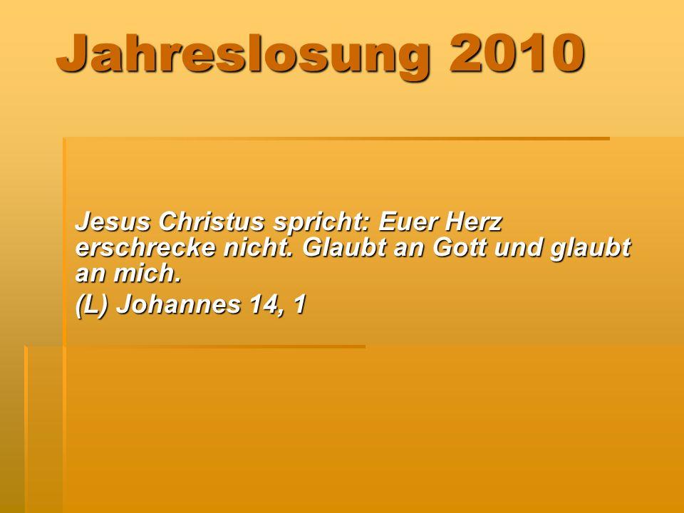 Jahreslosung 2010 Jesus Christus spricht: Euer Herz erschrecke nicht. Glaubt an Gott und glaubt an mich. (L) Johannes 14, 1