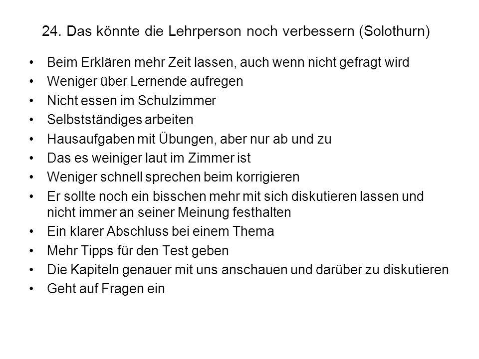 24. Das könnte die Lehrperson noch verbessern (Solothurn) Beim Erklären mehr Zeit lassen, auch wenn nicht gefragt wird Weniger über Lernende aufregen