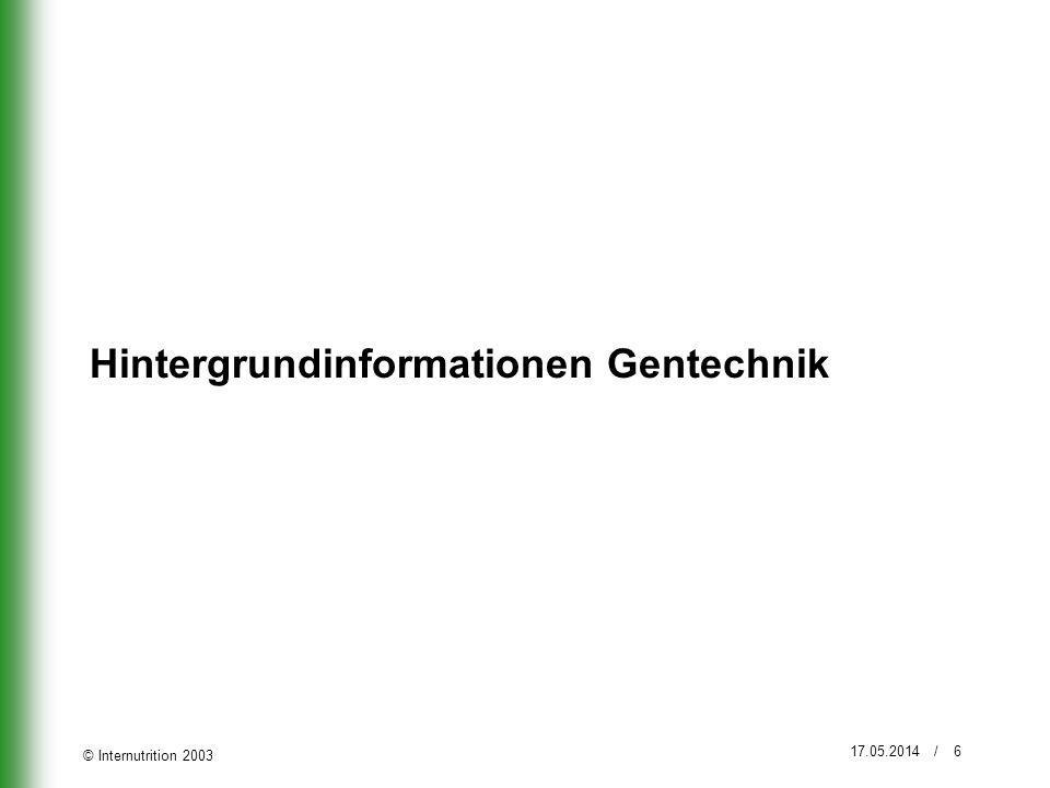© Internutrition 2003 17.05.2014 / 6 Hintergrundinformationen Gentechnik