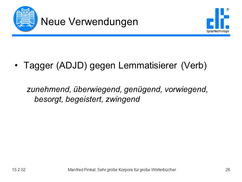 15.2.02Manfred Pinkal, Sehr große Korpora für große Wörterbücher 26 Neue Verwendungen Tagger (ADJD) gegen Lemmatisierer (Verb) zunehmend, überwiegend, genügend, vorwiegend, besorgt, begeistert, zwingend