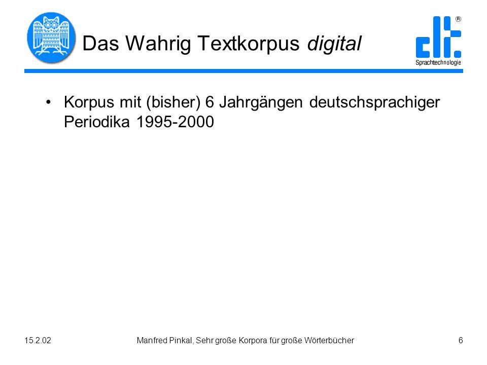 15.2.02Manfred Pinkal, Sehr große Korpora für große Wörterbücher 6 Das Wahrig Textkorpus digital Korpus mit (bisher) 6 Jahrgängen deutschsprachiger Periodika 1995-2000