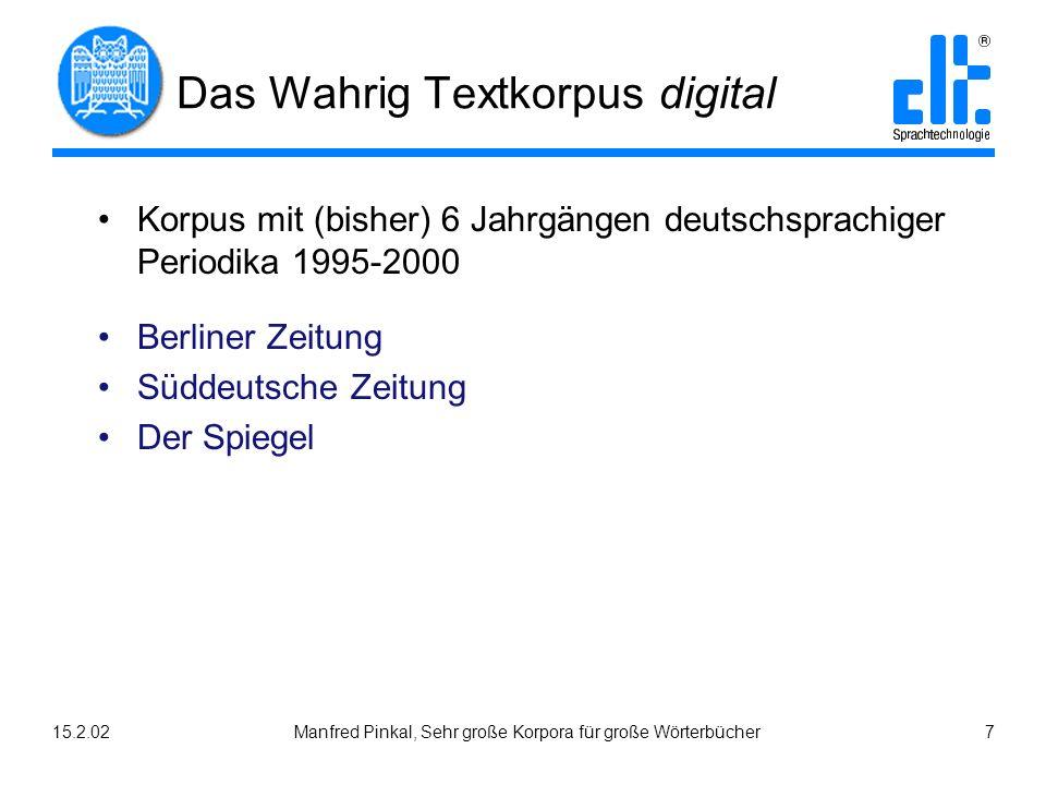15.2.02Manfred Pinkal, Sehr große Korpora für große Wörterbücher 7 Das Wahrig Textkorpus digital Korpus mit (bisher) 6 Jahrgängen deutschsprachiger Pe