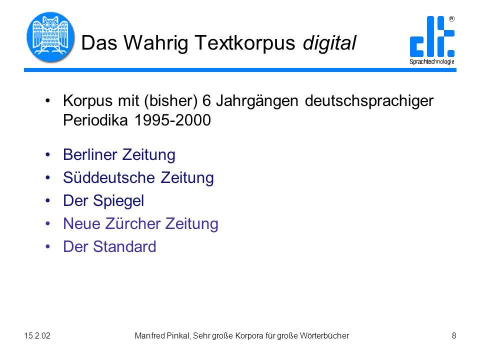 15.2.02Manfred Pinkal, Sehr große Korpora für große Wörterbücher 8 Das Wahrig Textkorpus digital Korpus mit (bisher) 6 Jahrgängen deutschsprachiger Pe