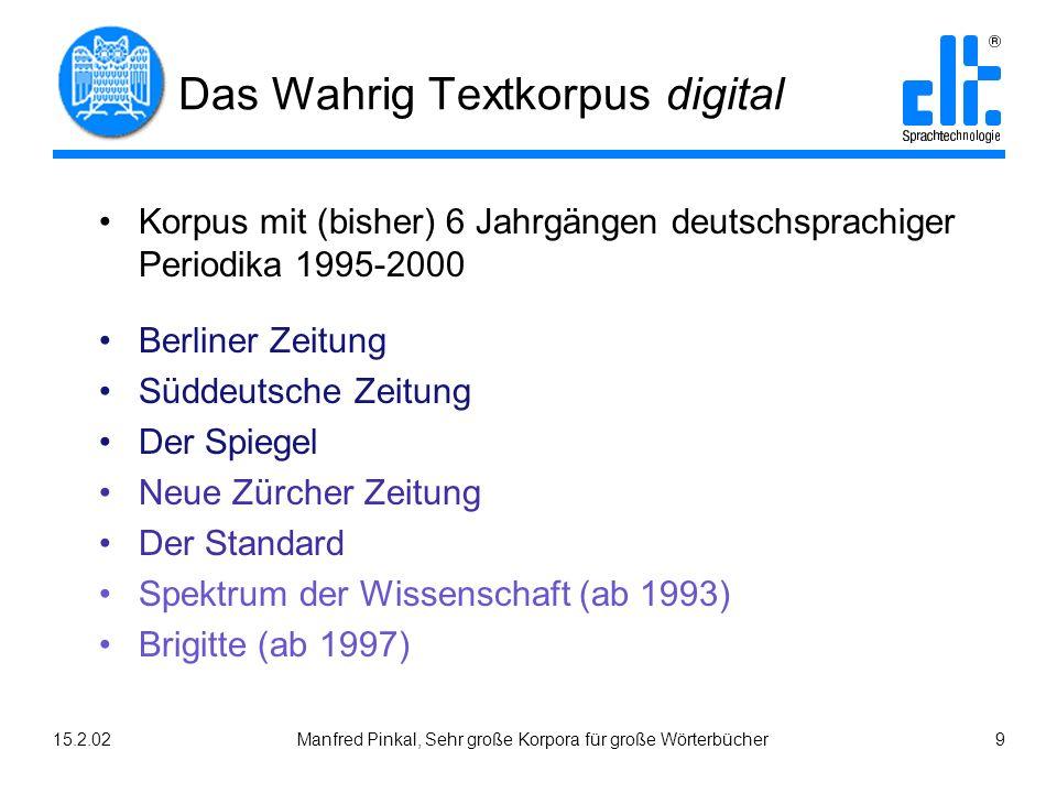 15.2.02Manfred Pinkal, Sehr große Korpora für große Wörterbücher 9 Das Wahrig Textkorpus digital Korpus mit (bisher) 6 Jahrgängen deutschsprachiger Pe