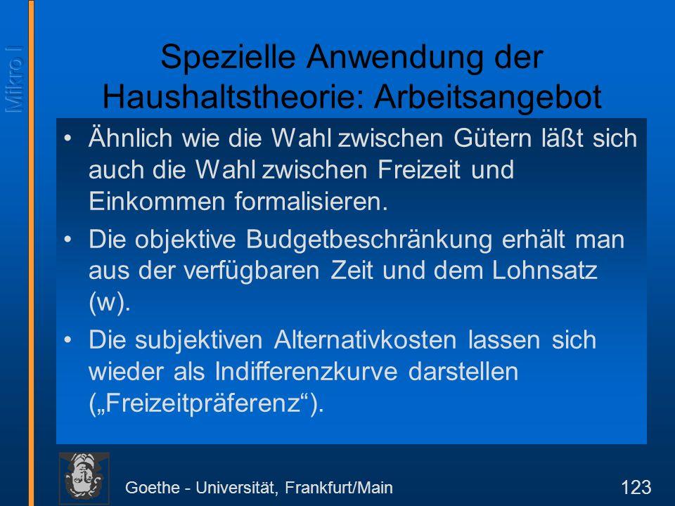 Goethe - Universität, Frankfurt/Main 123 Spezielle Anwendung der Haushaltstheorie: Arbeitsangebot Ähnlich wie die Wahl zwischen Gütern läßt sich auch die Wahl zwischen Freizeit und Einkommen formalisieren.