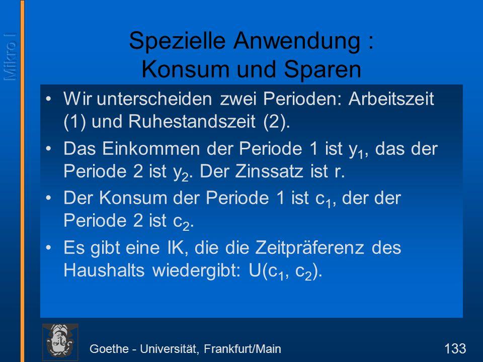 Goethe - Universität, Frankfurt/Main 133 Spezielle Anwendung : Konsum und Sparen Wir unterscheiden zwei Perioden: Arbeitszeit (1) und Ruhestandszeit (2).