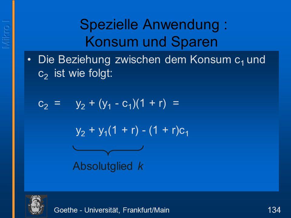 Goethe - Universität, Frankfurt/Main 134 Die Beziehung zwischen dem Konsum c 1 und c 2 ist wie folgt: c 2 = y 2 + (y 1 - c 1 )(1 + r) = y 2 + y 1 (1 +
