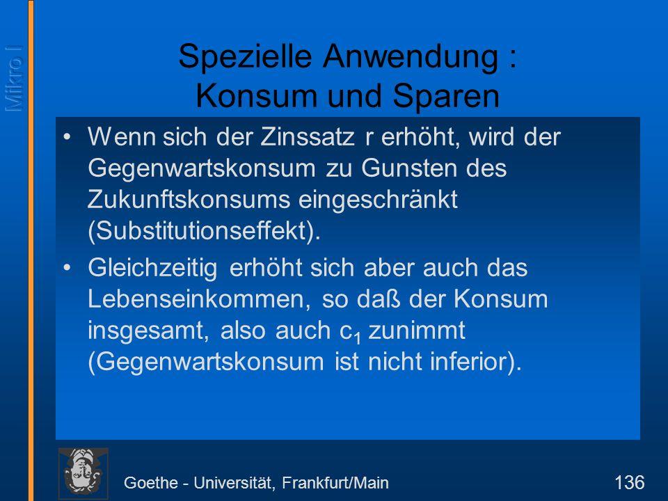 Goethe - Universität, Frankfurt/Main 136 Spezielle Anwendung : Konsum und Sparen Wenn sich der Zinssatz r erhöht, wird der Gegenwartskonsum zu Gunsten des Zukunftskonsums eingeschränkt (Substitutionseffekt).