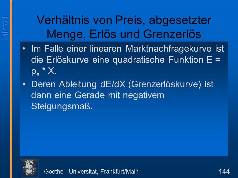 Goethe - Universität, Frankfurt/Main 144 Im Falle einer linearen Marktnachfragekurve ist die Erlöskurve eine quadratische Funktion E = p x * X. Deren