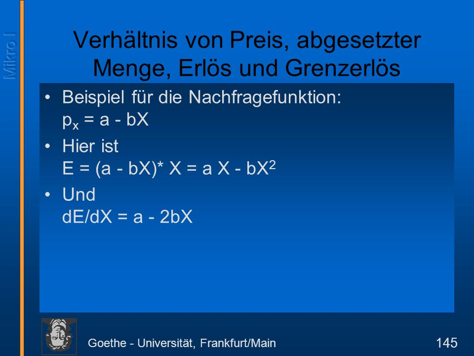 Goethe - Universität, Frankfurt/Main 145 Verhältnis von Preis, abgesetzter Menge, Erlös und Grenzerlös Beispiel für die Nachfragefunktion: p x = a - bX Hier ist E = (a - bX)* X = a X - bX 2 Und dE/dX = a - 2bX
