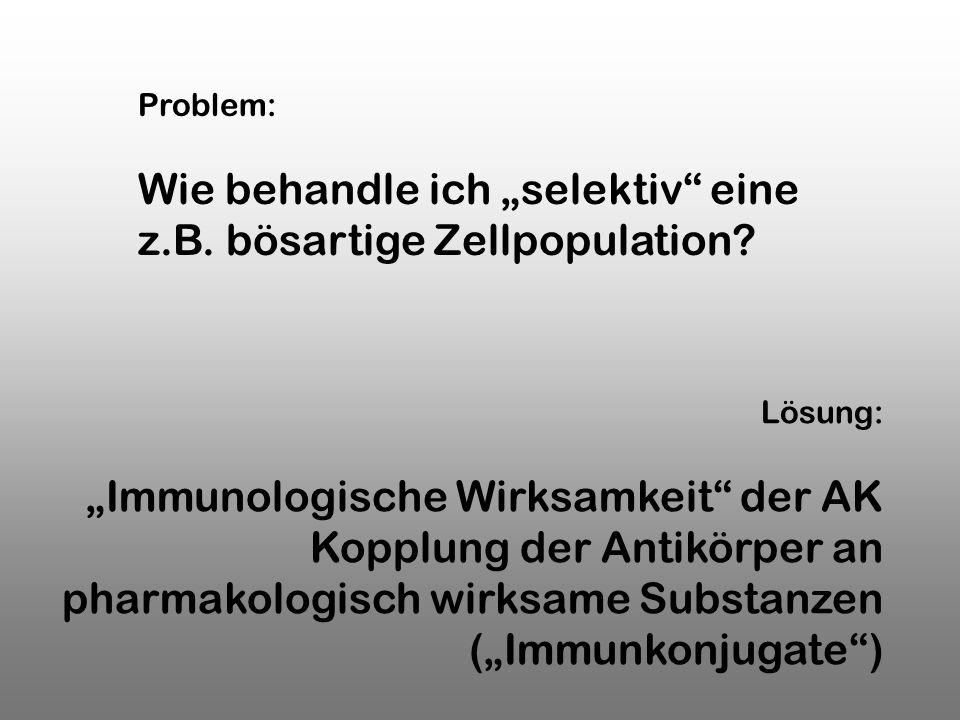 Lösung: Immunologische Wirksamkeit der AK Kopplung der Antikörper an pharmakologisch wirksame Substanzen (Immunkonjugate) Problem: Wie behandle ich se