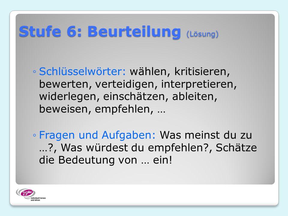 Stufe 6: Beurteilung (Lösung) Schlüsselwörter: wählen, kritisieren, bewerten, verteidigen, interpretieren, widerlegen, einschätzen, ableiten, beweisen