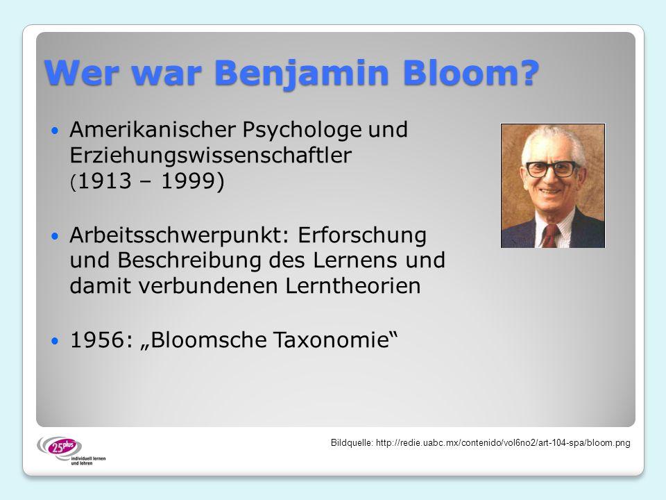 Wer war Benjamin Bloom? Amerikanischer Psychologe und Erziehungswissenschaftler ( 1913 – 1999) Arbeitsschwerpunkt: Erforschung und Beschreibung des Le