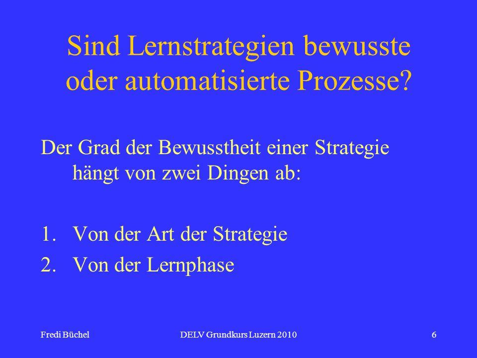 Fredi BüchelDELV Grundkurs Luzern 20106 Sind Lernstrategien bewusste oder automatisierte Prozesse? Der Grad der Bewusstheit einer Strategie hängt von