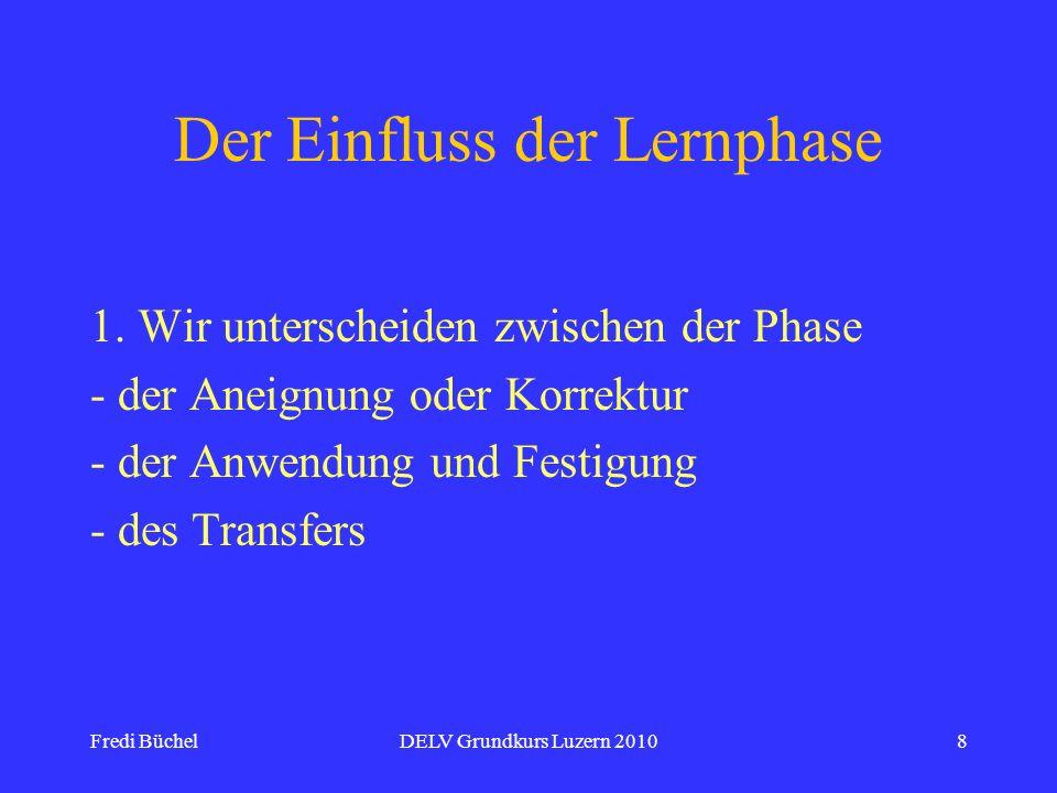 Fredi BüchelDELV Grundkurs Luzern 20108 Der Einfluss der Lernphase 1. Wir unterscheiden zwischen der Phase - der Aneignung oder Korrektur - der Anwend