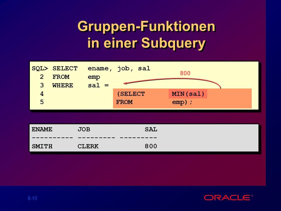 6-10 Gruppen-Funktionen in einer Subquery 800 ENAME JOB SAL ---------- --------- --------- SMITH CLERK 800 ENAME JOB SAL ---------- --------- --------