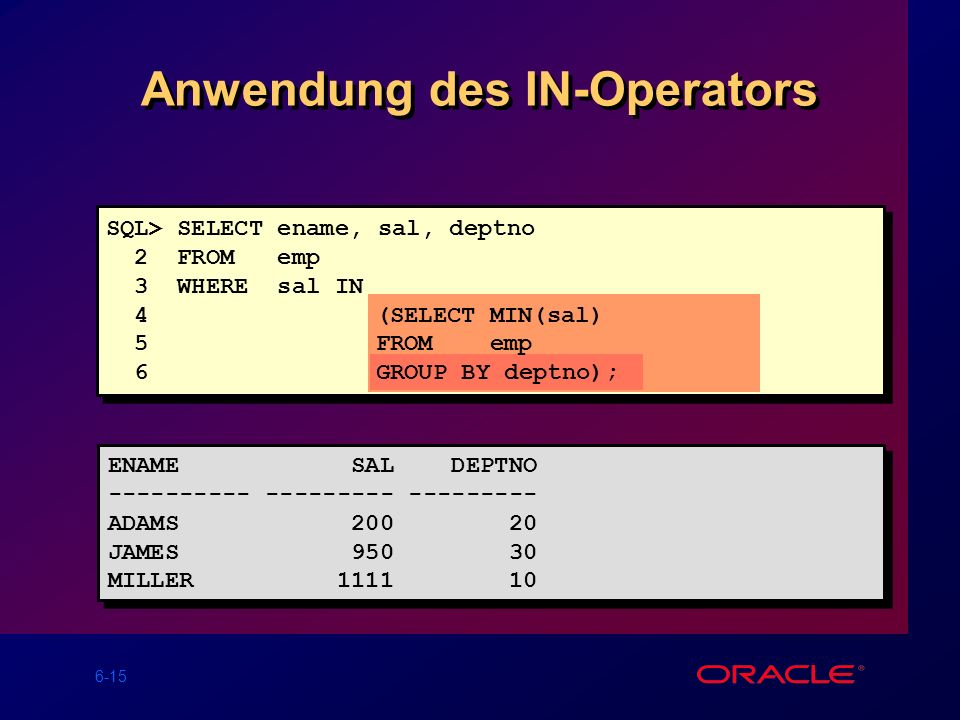 6-15 Anwendung des IN-Operators SQL> SELECT ename, sal, deptno 2 FROM emp 3 WHERE sal IN 4(SELECTMIN(sal) 5FROMemp 6GROUP BY deptno); ENAME SAL DEPTNO