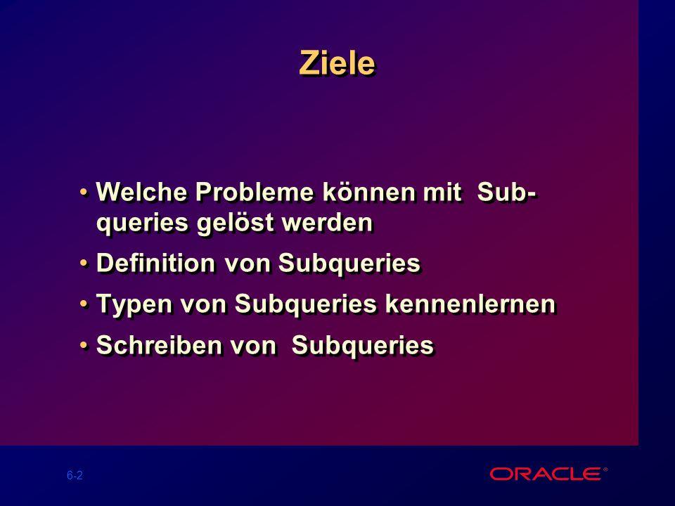 6-2 Ziele Welche Probleme können mit Sub- queries gelöst werden Definition von Subqueries Typen von Subqueries kennenlernen Schreiben von Subqueries Welche Probleme können mit Sub- queries gelöst werden Definition von Subqueries Typen von Subqueries kennenlernen Schreiben von Subqueries