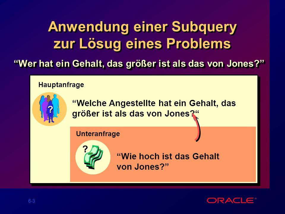 6-3 Anwendung einer Subquery zur Lösug eines Problems Wer hat ein Gehalt, das größer ist als das von Jones.