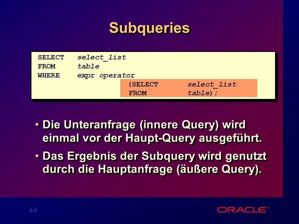 6-4 Subqueries Die Unteranfrage (innere Query) wird einmal vor der Haupt-Query ausgeführt.