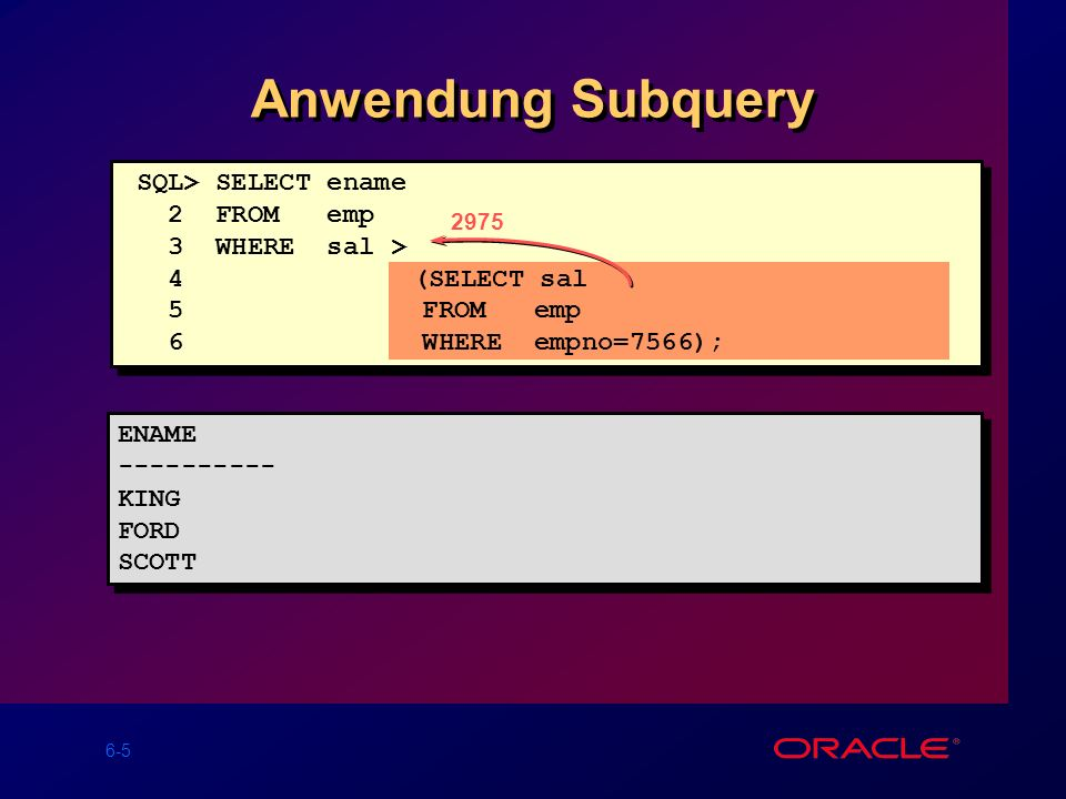 6-5 2975 SQL> SELECT ename 2 FROM emp 3 WHERE sal > 4 (SELECT sal 5 FROM emp 6 WHERE empno=7566); Anwendung Subquery ENAME ---------- KING FORD SCOTT