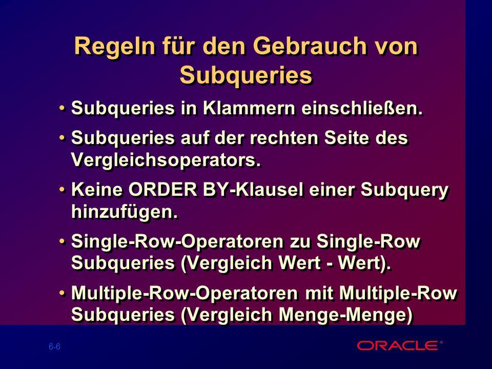 6-7 Typen von Subqueries Single-Row Subquery Main query Subquery liefert CLERK Multiple-Row Subquery CLERKMANAGER Main query Subquery liefert Multiple-Column Subquery CLERK 7900 MANAGER 7698 Main query Subquery liefert