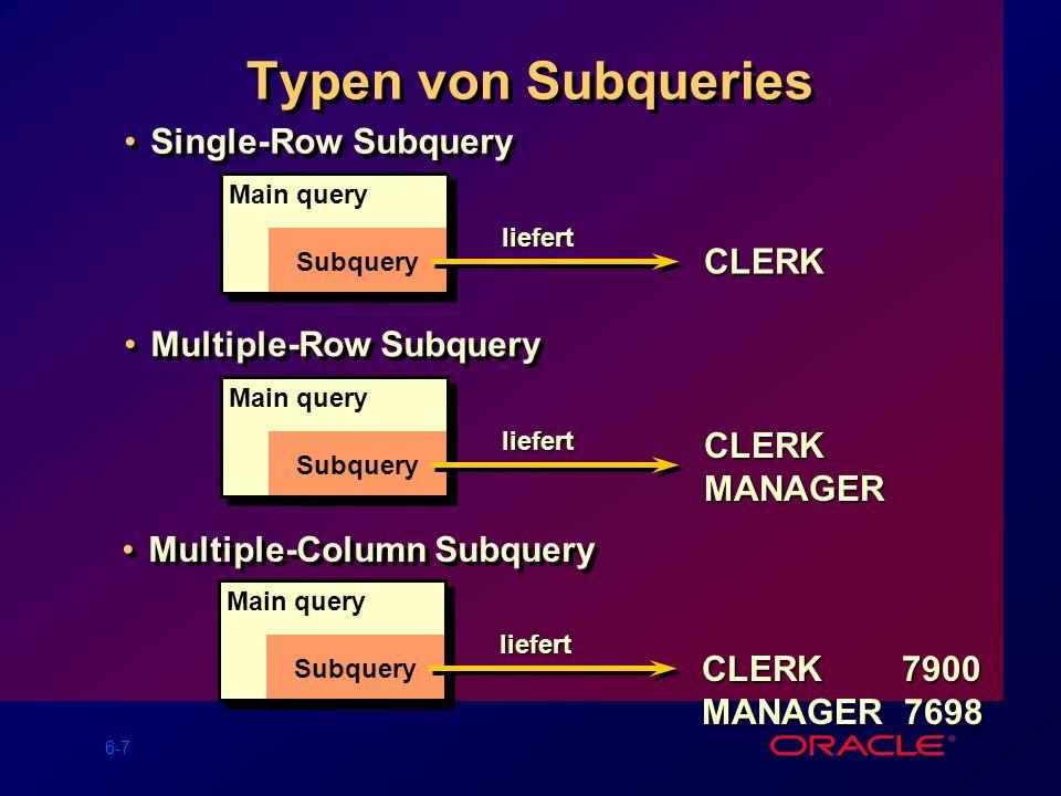 6-7 Typen von Subqueries Single-Row Subquery Main query Subquery liefert CLERK Multiple-Row Subquery CLERKMANAGER Main query Subquery liefert Multiple