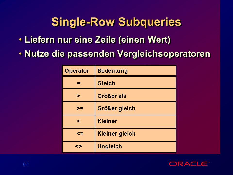 6-9 Single-Row Subqueries ausführen CLERK 1100 ENAME JOB ---------- --------- MILLER CLERK ENAME JOB ---------- --------- MILLER CLERK SQL> SELECT ename, job 2 FROM emp 3 WHERE job = 4(SELECT job 5 FROM emp 6 WHERE empno = 7369) 7 AND sal > 8(SELECT sal 9FROMemp 10WHEREempno = 7876);