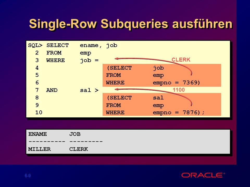 6-10 Gruppen-Funktionen in einer Subquery 800 ENAME JOB SAL ---------- --------- --------- SMITH CLERK 800 ENAME JOB SAL ---------- --------- --------- SMITH CLERK 800 SQL> SELECTename, job, sal 2 FROMemp 3 WHEREsal = 4(SELECTMIN(sal) 5FROMemp);
