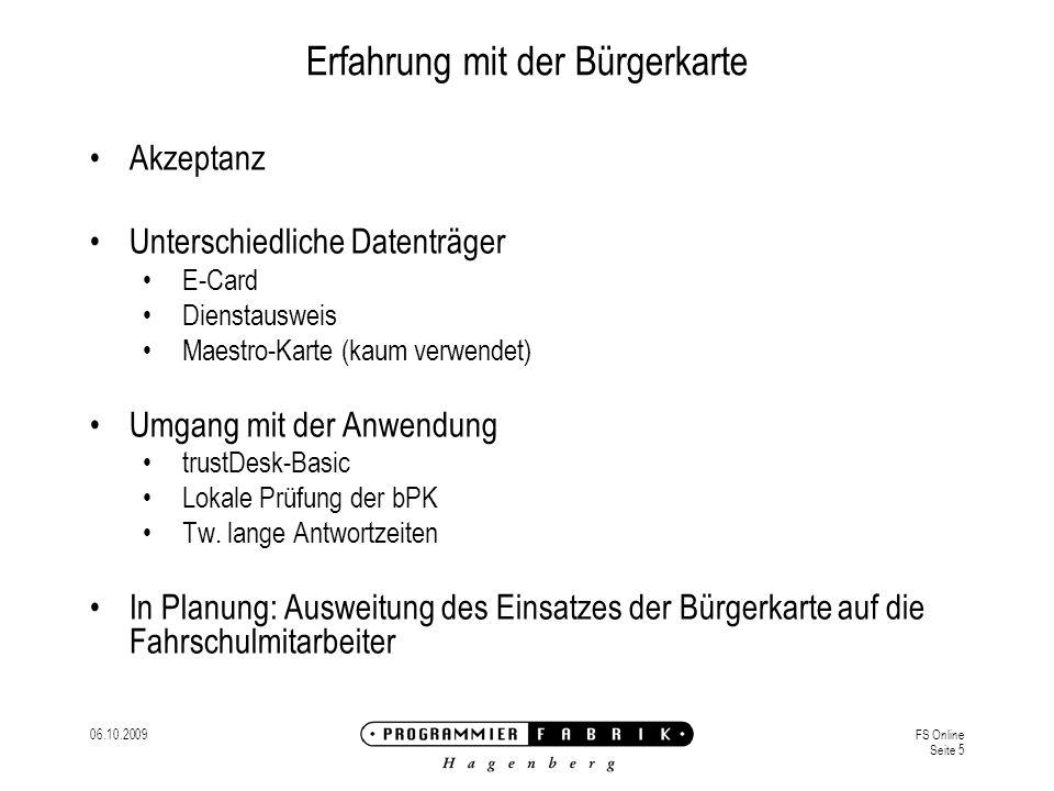 06.10.2009FS Online Seite 5 Erfahrung mit der Bürgerkarte Akzeptanz Unterschiedliche Datenträger E-Card Dienstausweis Maestro-Karte (kaum verwendet) Umgang mit der Anwendung trustDesk-Basic Lokale Prüfung der bPK Tw.