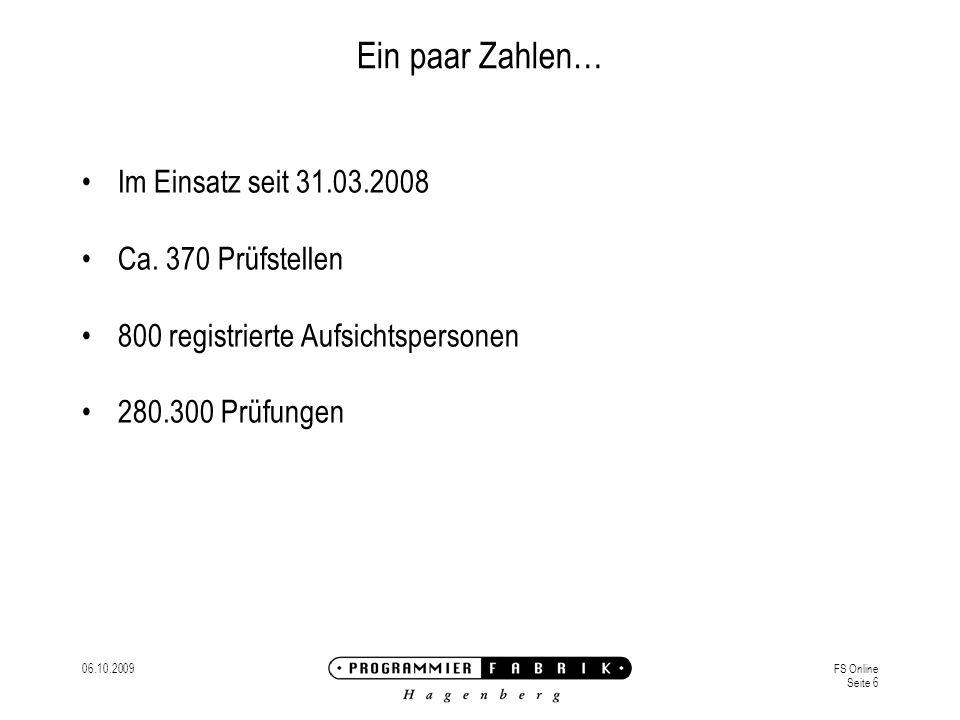 06.10.2009FS Online Seite 6 Ein paar Zahlen… Im Einsatz seit 31.03.2008 Ca. 370 Prüfstellen 800 registrierte Aufsichtspersonen 280.300 Prüfungen