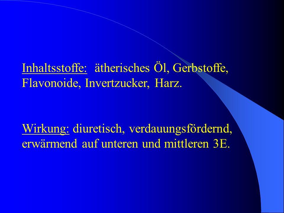 Inhaltsstoffe: ätherisches Öl, Gerbstoffe, Flavonoide, Invertzucker, Harz. Wirkung: diuretisch, verdauungsfördernd, erwärmend auf unteren und mittlere