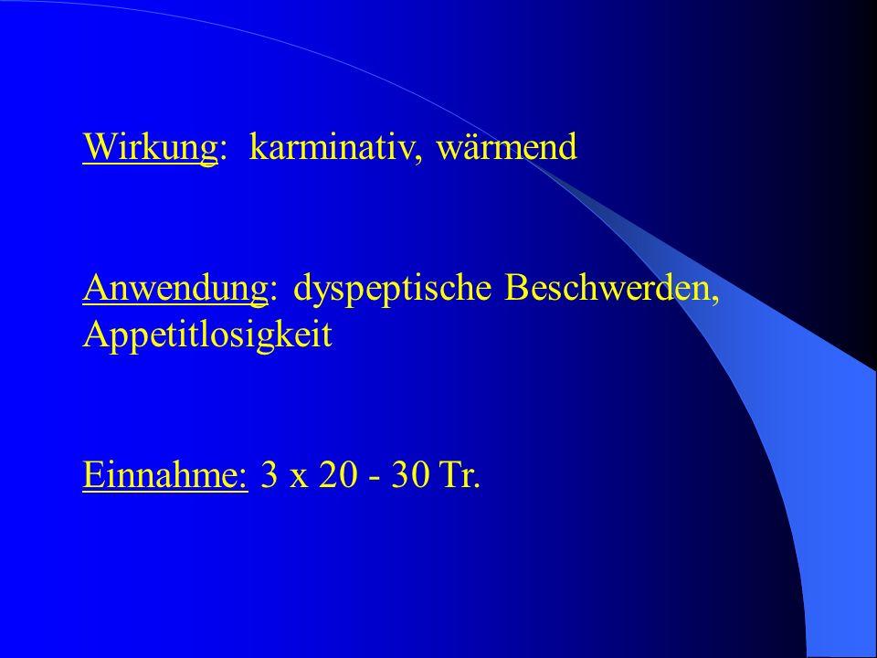 Wirkung: karminativ, wärmend Anwendung: dyspeptische Beschwerden, Appetitlosigkeit Einnahme: 3 x 20 - 30 Tr.