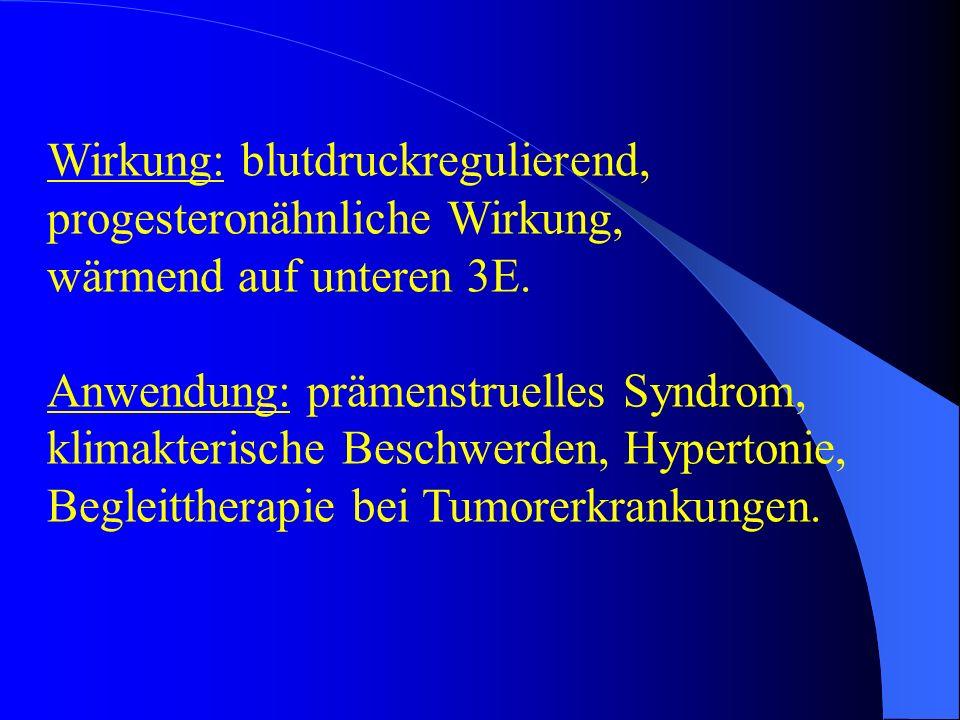 Wirkung: blutdruckregulierend, progesteronähnliche Wirkung, wärmend auf unteren 3E. Anwendung: prämenstruelles Syndrom, klimakterische Beschwerden, Hy