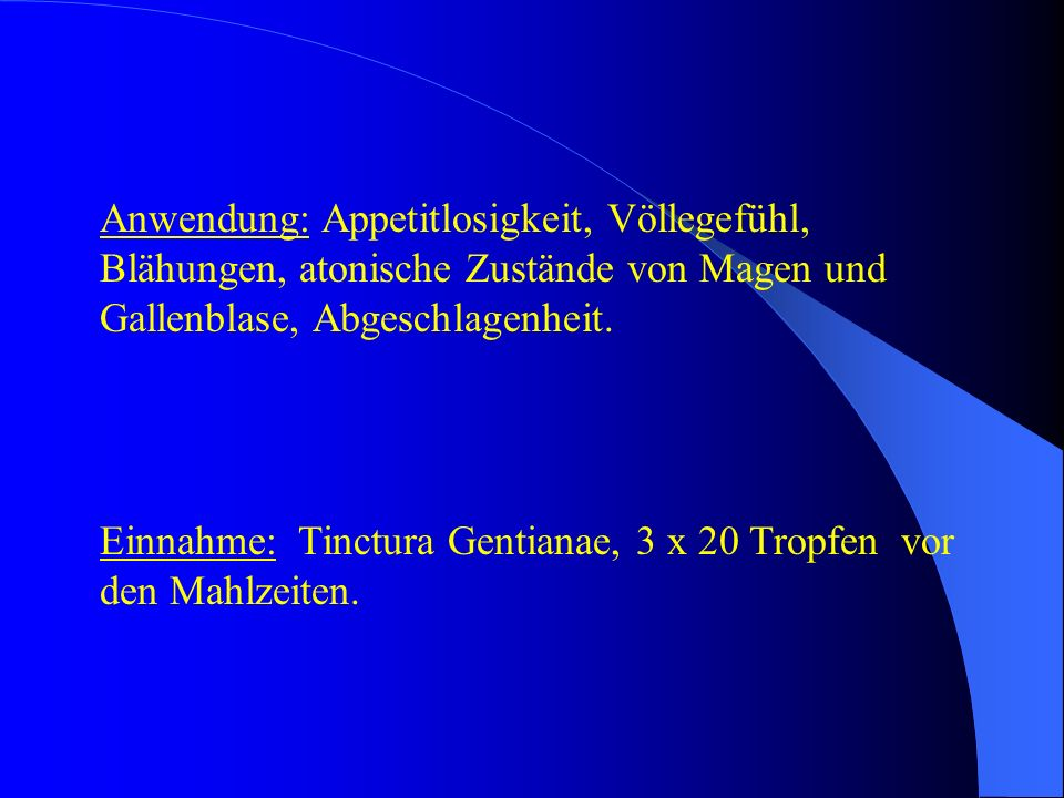 Anwendung: Appetitlosigkeit, Völlegefühl, Blähungen, atonische Zustände von Magen und Gallenblase, Abgeschlagenheit. Einnahme: Tinctura Gentianae, 3 x